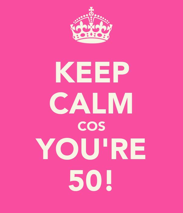 KEEP CALM COS YOU'RE 50!