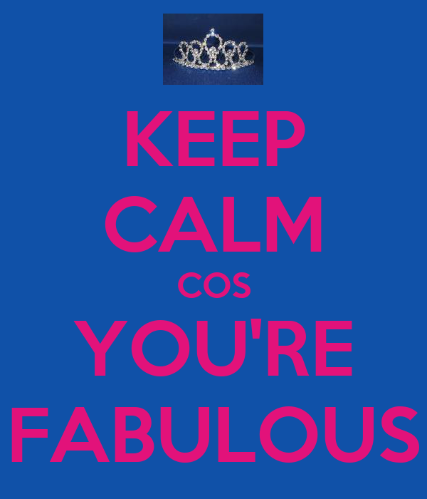 KEEP CALM COS YOU'RE FABULOUS