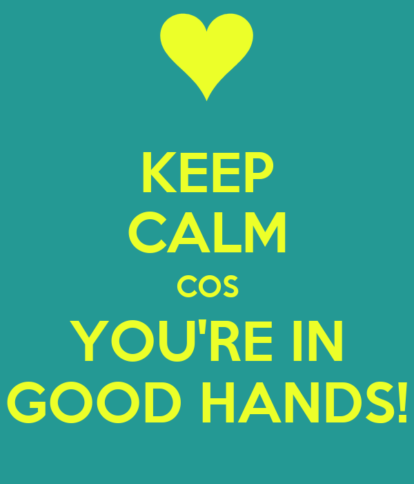 KEEP CALM COS YOU'RE IN GOOD HANDS!