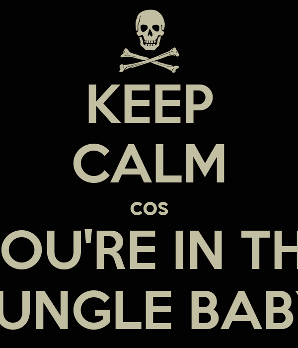 KEEP CALM cos YOU'RE IN THE JUNGLE BABY