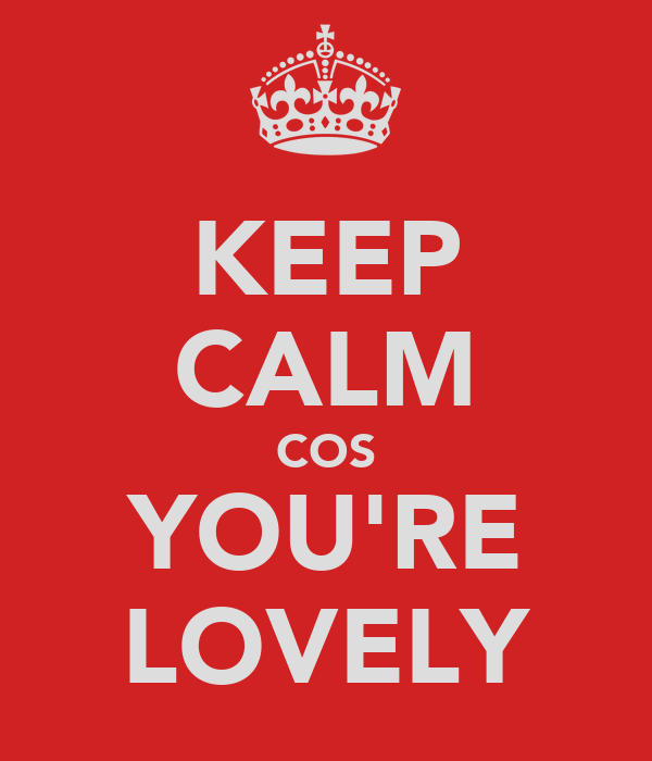 KEEP CALM COS YOU'RE LOVELY