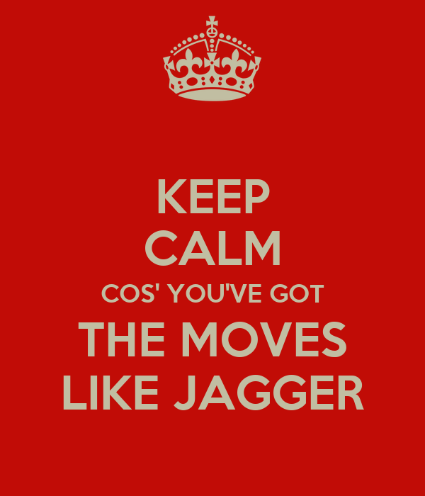 KEEP CALM COS' YOU'VE GOT THE MOVES LIKE JAGGER