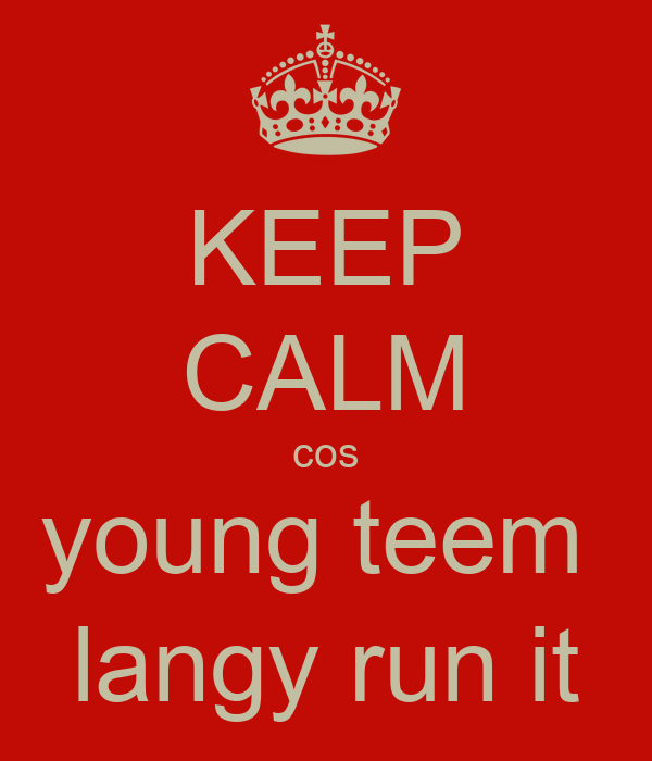 KEEP CALM cos young teem  langy run it