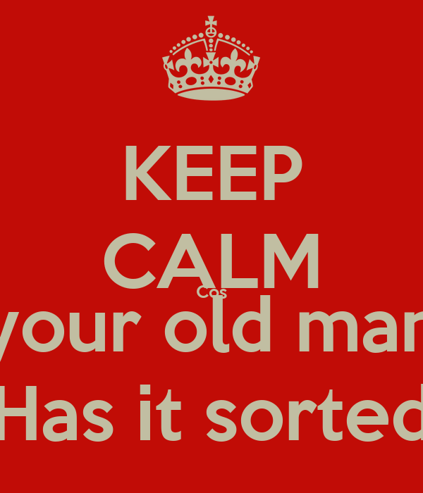 KEEP CALM Cos your old man Has it sorted