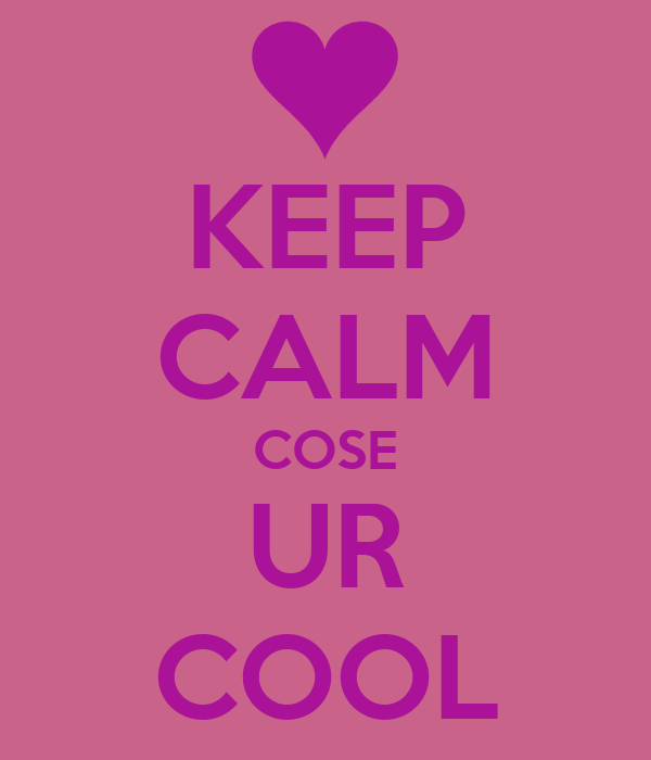 KEEP CALM COSE UR COOL