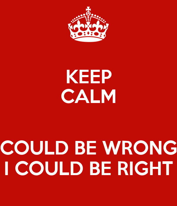 KEEP CALM  COULD BE WRONG I COULD BE RIGHT