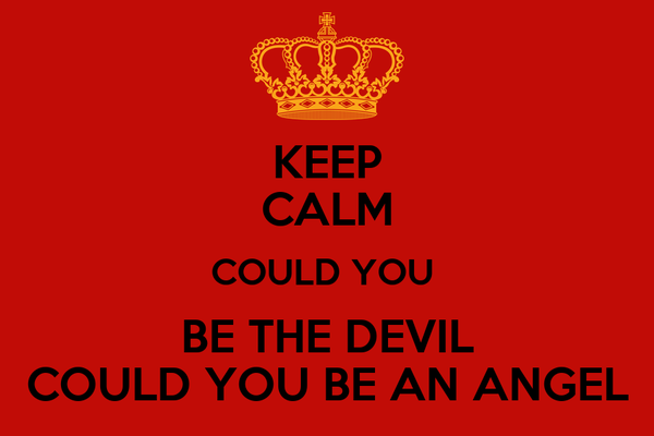 KEEP CALM COULD YOU  BE THE DEVIL COULD YOU BE AN ANGEL