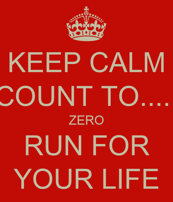 KEEP CALM COUNT TO..... ZERO RUN FOR YOUR LIFE