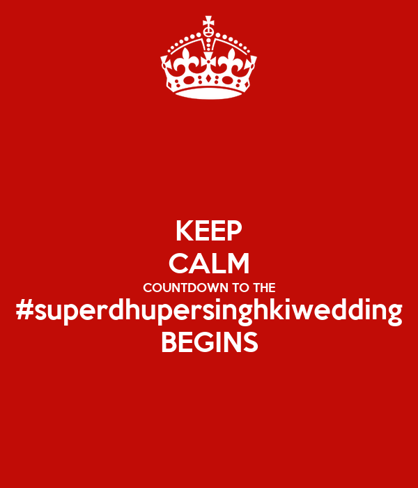 KEEP CALM COUNTDOWN TO THE #superdhupersinghkiwedding BEGINS