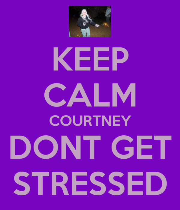 KEEP CALM COURTNEY DONT GET STRESSED