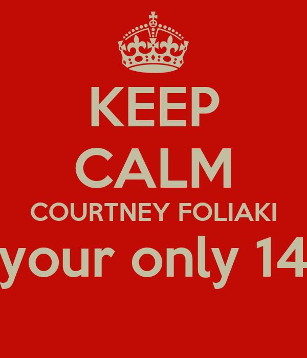 KEEP CALM COURTNEY FOLIAKI your only 14