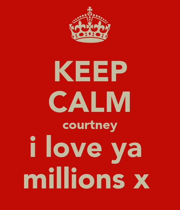 KEEP CALM courtney i love ya  millions x