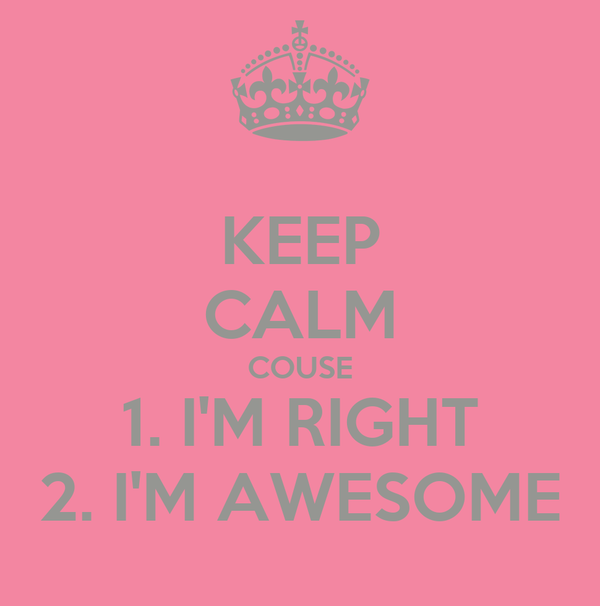 KEEP CALM COUSE 1. I'M RIGHT 2. I'M AWESOME