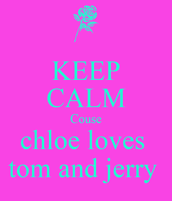 KEEP CALM Couse chloe loves  tom and jerry