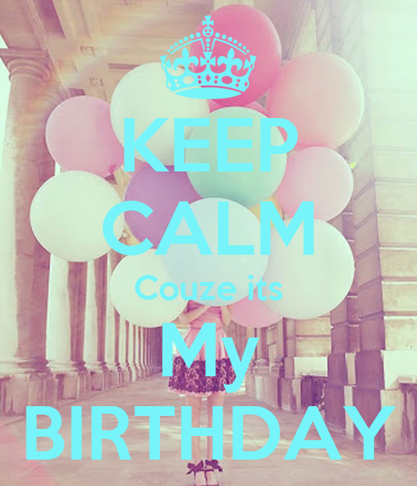 KEEP CALM Couze its My  BIRTHDAY