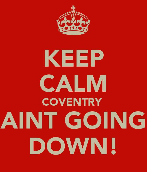 KEEP CALM COVENTRY  AINT GOING DOWN!