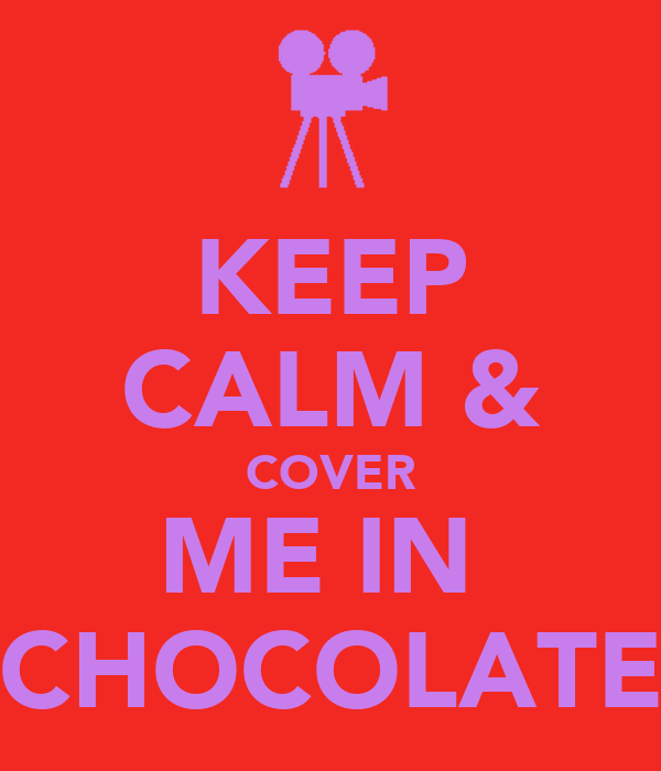 KEEP CALM & COVER ME IN  CHOCOLATE