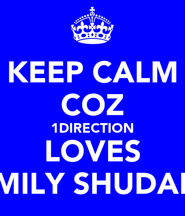 KEEP CALM COZ 1DIRECTION LOVES EMILY SHUDALL