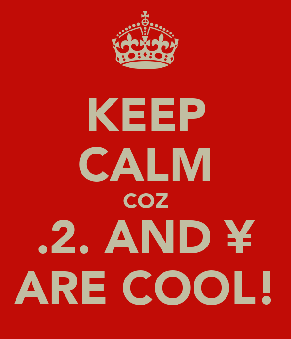 KEEP CALM COZ .2. AND ¥ ARE COOL!