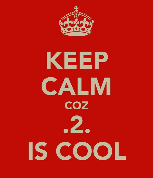 KEEP CALM COZ .2. IS COOL