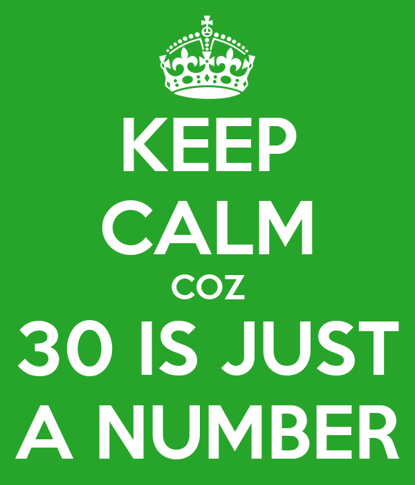 KEEP CALM COZ 30 IS JUST A NUMBER