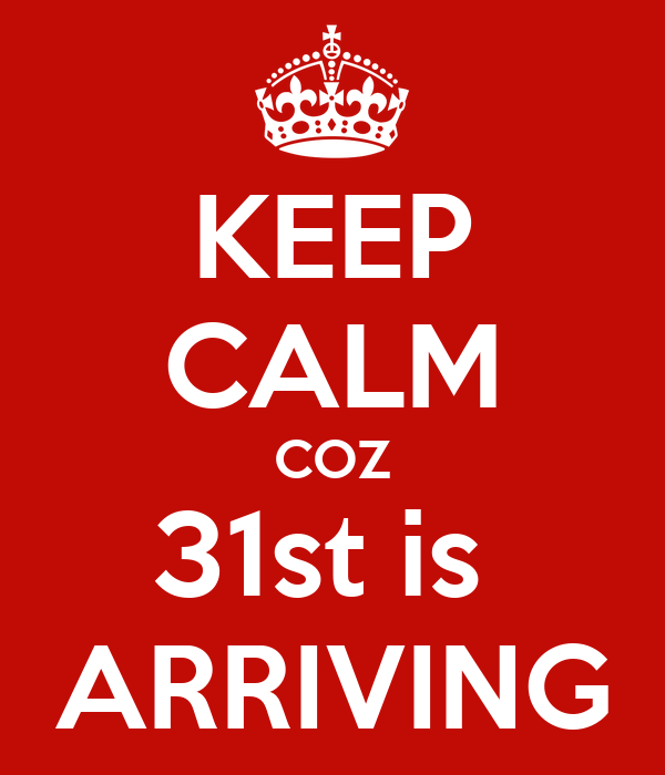 KEEP CALM COZ 31st is  ARRIVING