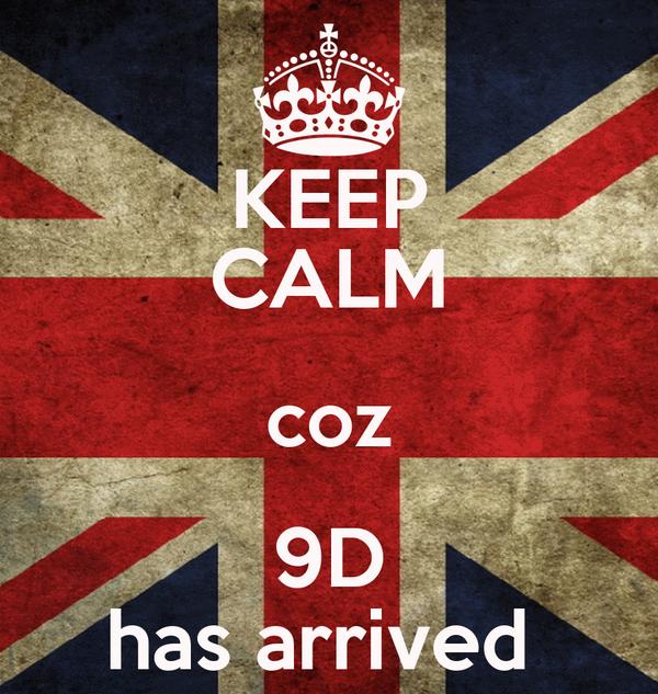 KEEP CALM coz 9D has arrived