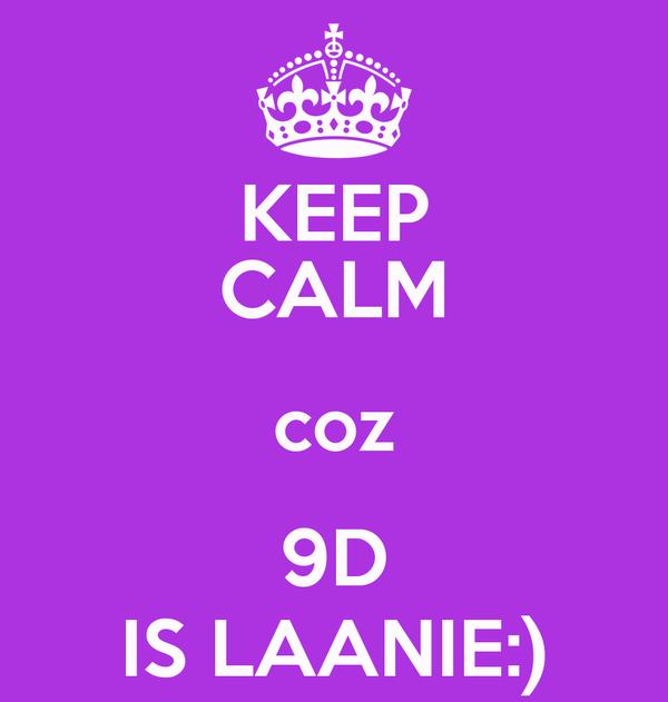 KEEP CALM coz 9D IS LAANIE:)