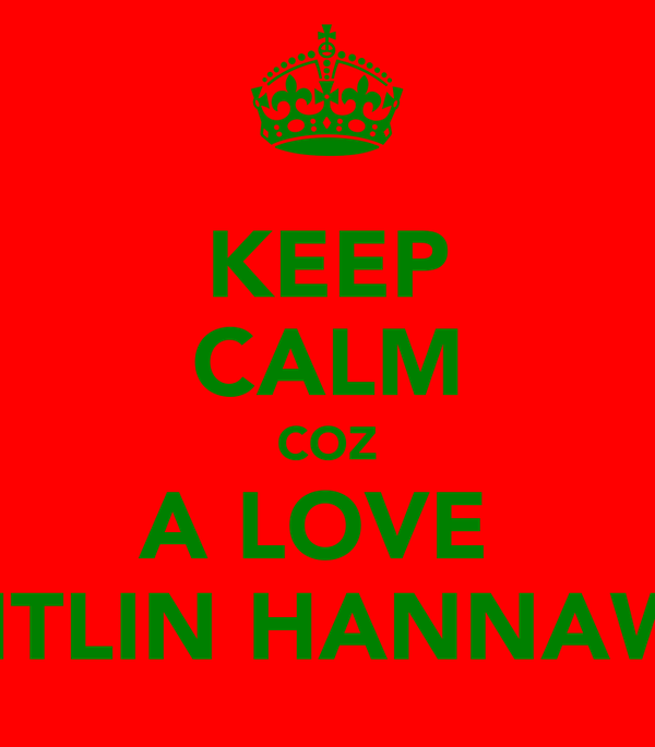 KEEP CALM COZ A LOVE   CAITLIN HANNAWAY