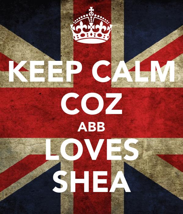 KEEP CALM COZ ABB LOVES SHEA