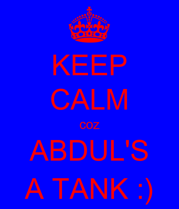 KEEP CALM coz ABDUL'S A TANK :)