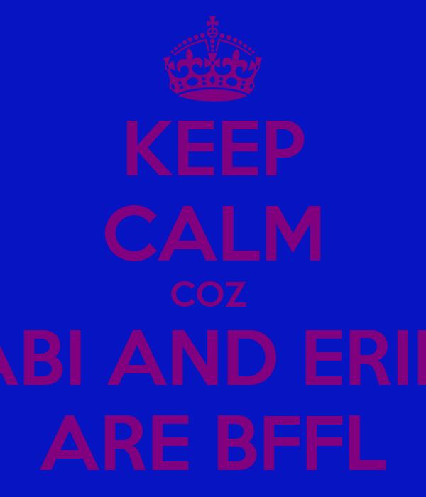 KEEP CALM COZ  ABI AND ERIN ARE BFFL