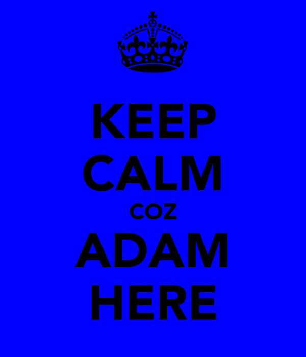 KEEP CALM COZ ADAM HERE