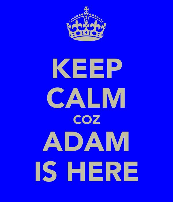 KEEP CALM COZ ADAM IS HERE
