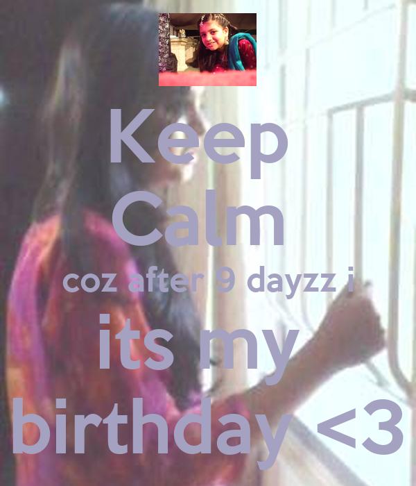 Keep  Calm  coz after 9 dayzz i its my  birthday <3