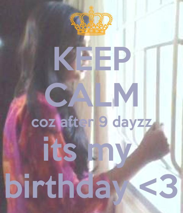 KEEP CALM coz after 9 dayzz its my  birthday <3