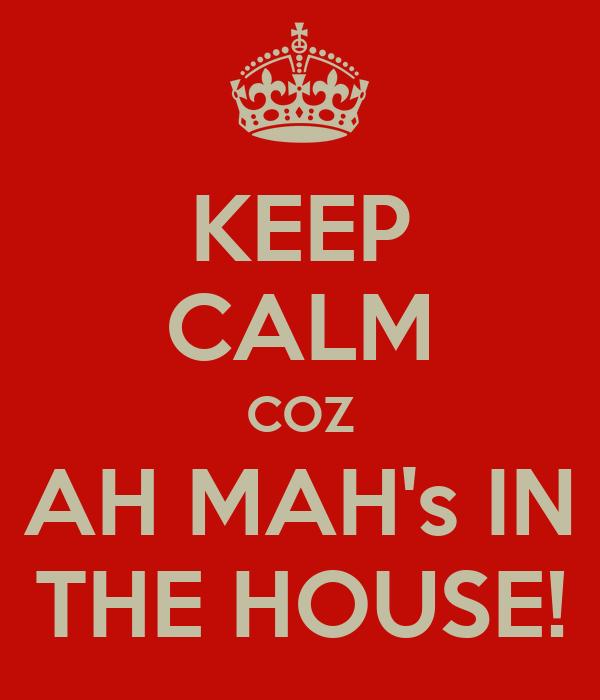 KEEP CALM COZ AH MAH's IN THE HOUSE!