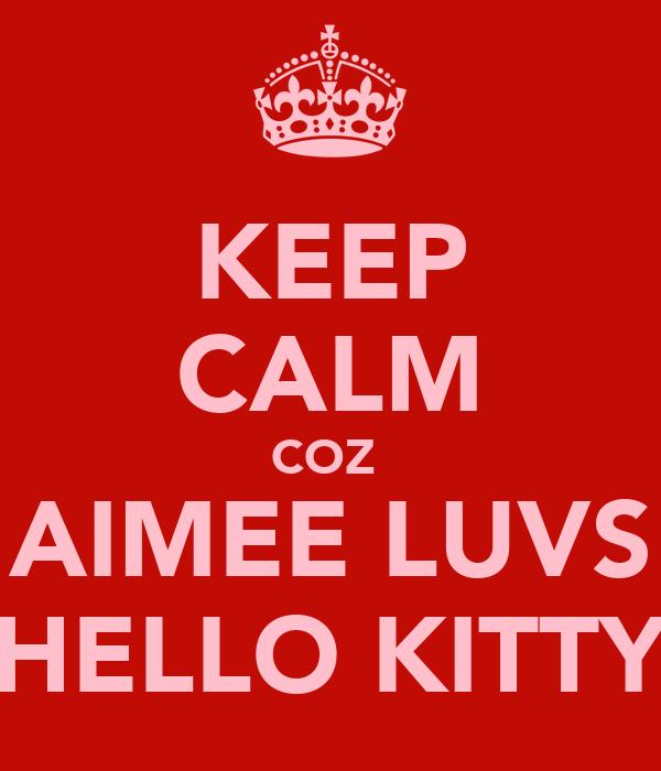 KEEP CALM COZ  AIMEE LUVS HELLO KITTY