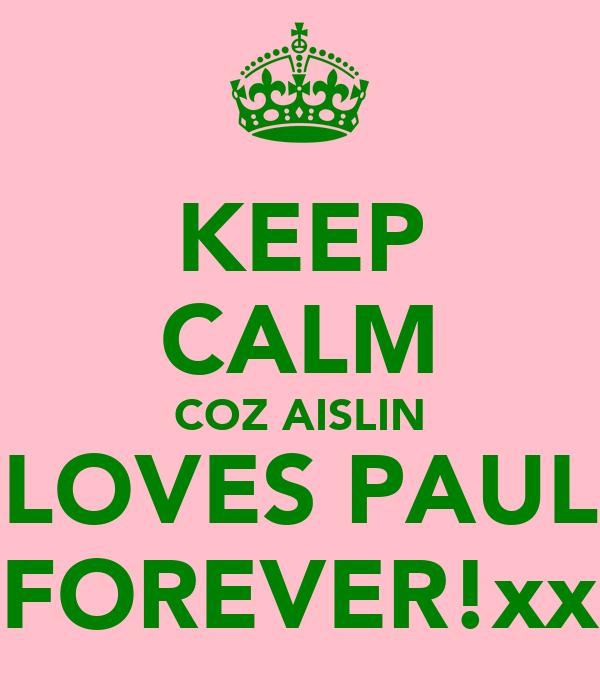 KEEP CALM COZ AISLIN LOVES PAUL FOREVER!xx