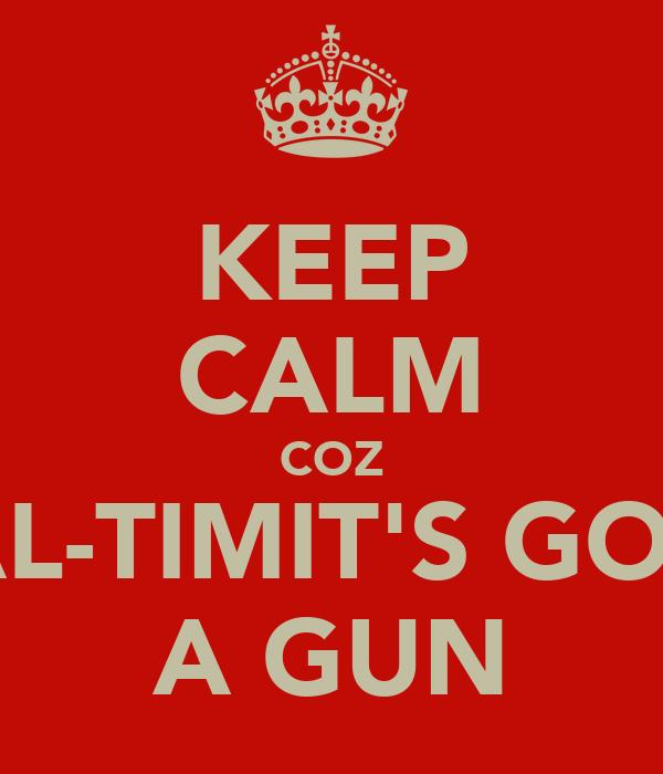 KEEP CALM COZ AL-TIMIT'S GOT A GUN