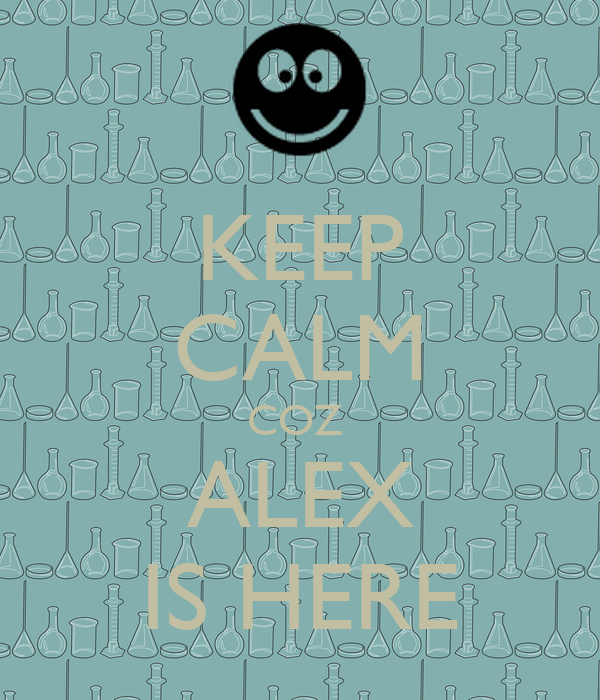 KEEP CALM COZ  ALEX IS HERE