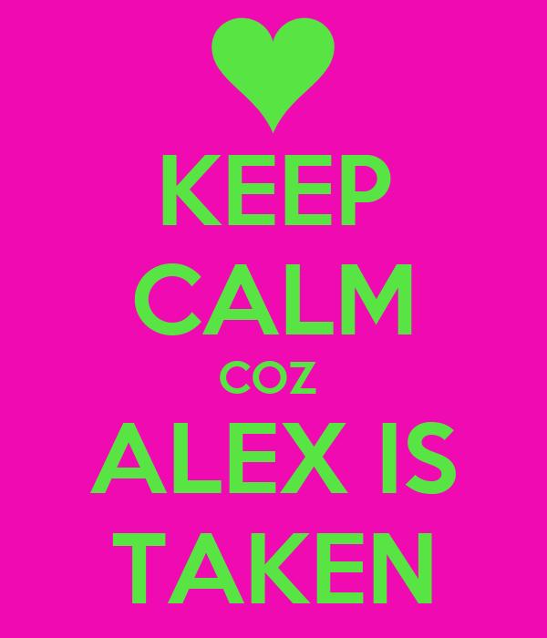 KEEP CALM COZ  ALEX IS TAKEN
