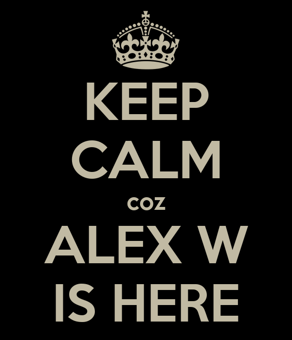 KEEP CALM coz ALEX W IS HERE