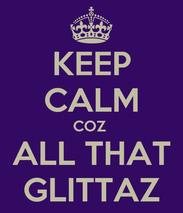 KEEP CALM COZ  ALL THAT GLITTAZ
