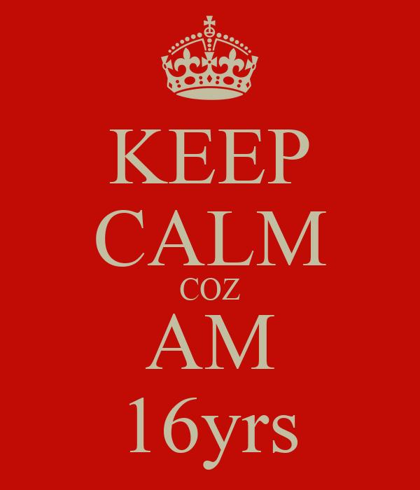 KEEP CALM COZ AM 16yrs