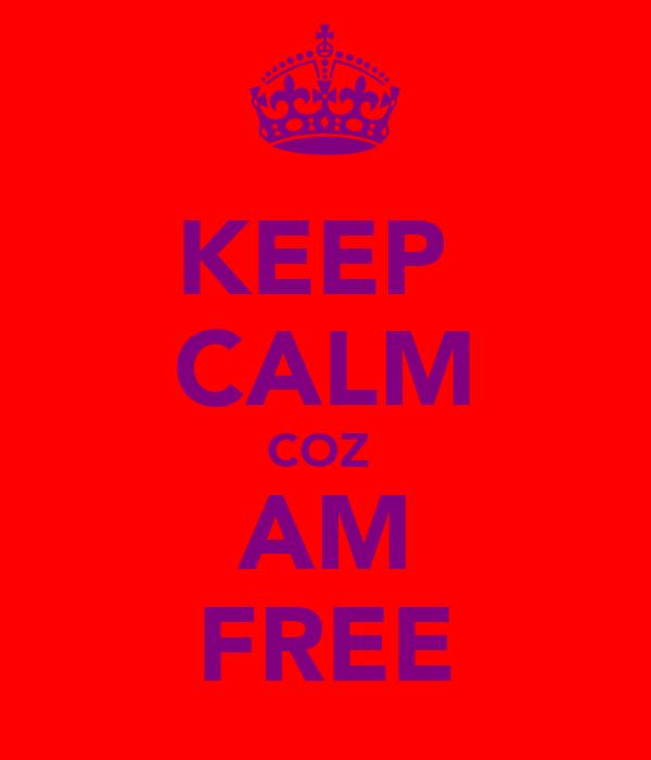 KEEP  CALM COZ  AM FREE