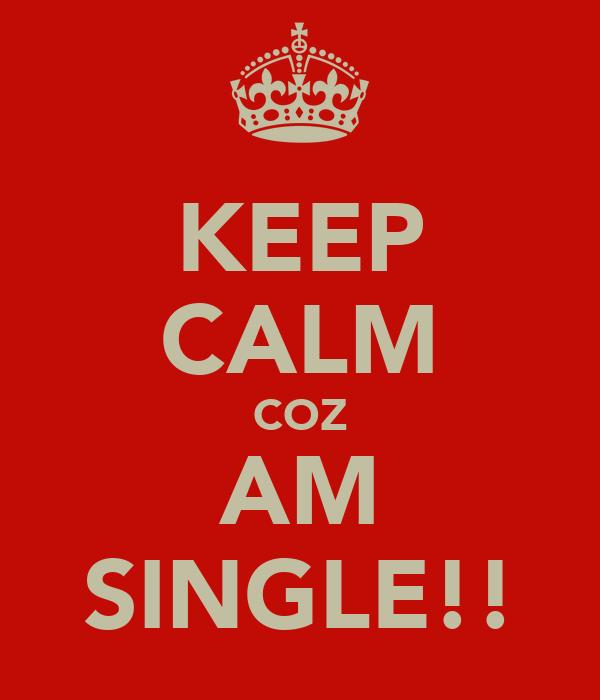 KEEP CALM COZ AM SINGLE!!
