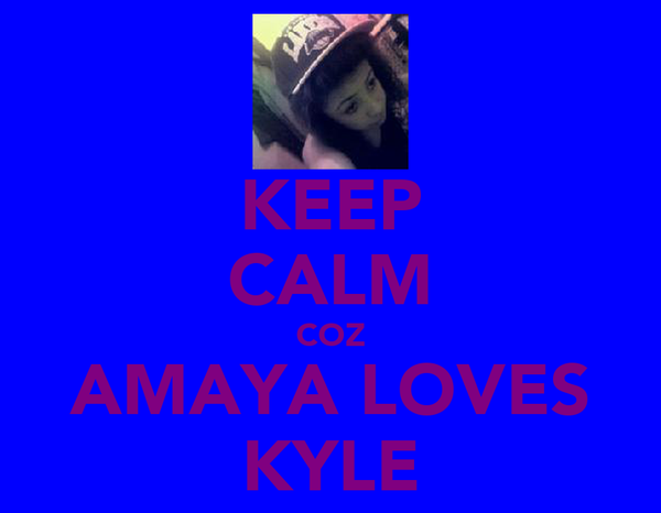 KEEP CALM COZ AMAYA LOVES KYLE