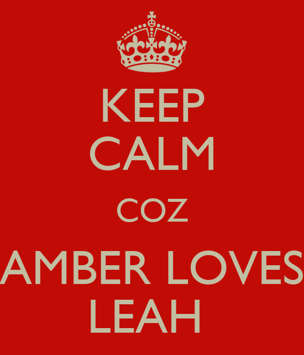 KEEP CALM COZ AMBER LOVES LEAH