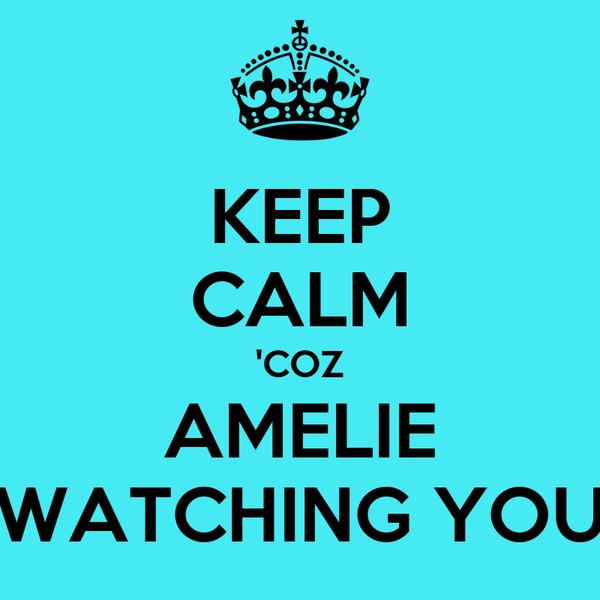 KEEP CALM 'COZ AMELIE WATCHING YOU